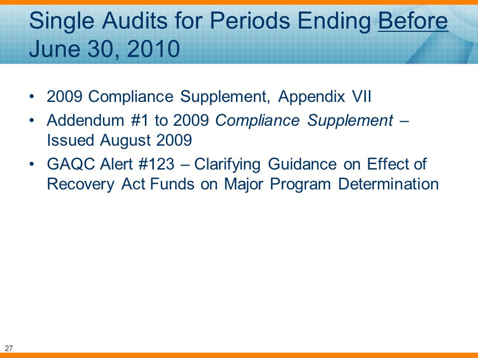 Single Audits for Periods Ending Before June 30, 2010 2009 Compliance Supplement, Appendix VII Addendum #1 to 2009 Compliance Supplement – Issued August 2009 GAQC Alert #123 – Clarifying Guidance on Effect of Recovery Act Funds on Major Program Determination 27