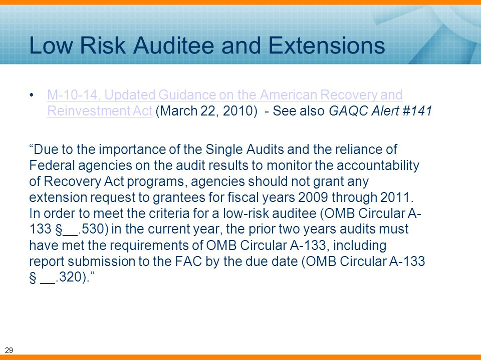 Low Risk Auditee and Extensions M-10-14, Updated Guidance on the American Recovery and Reinvestment Act (March 22, 2010) - See also GAQC Alert #141M-10-14, Updated Guidance on the American Recovery and Reinvestment Act Due to the importance of the Single Audits and the reliance of Federal agencies on the audit results to monitor the accountability of Recovery Act programs, agencies should not grant any extension request to grantees for fiscal years 2009 through 2011.