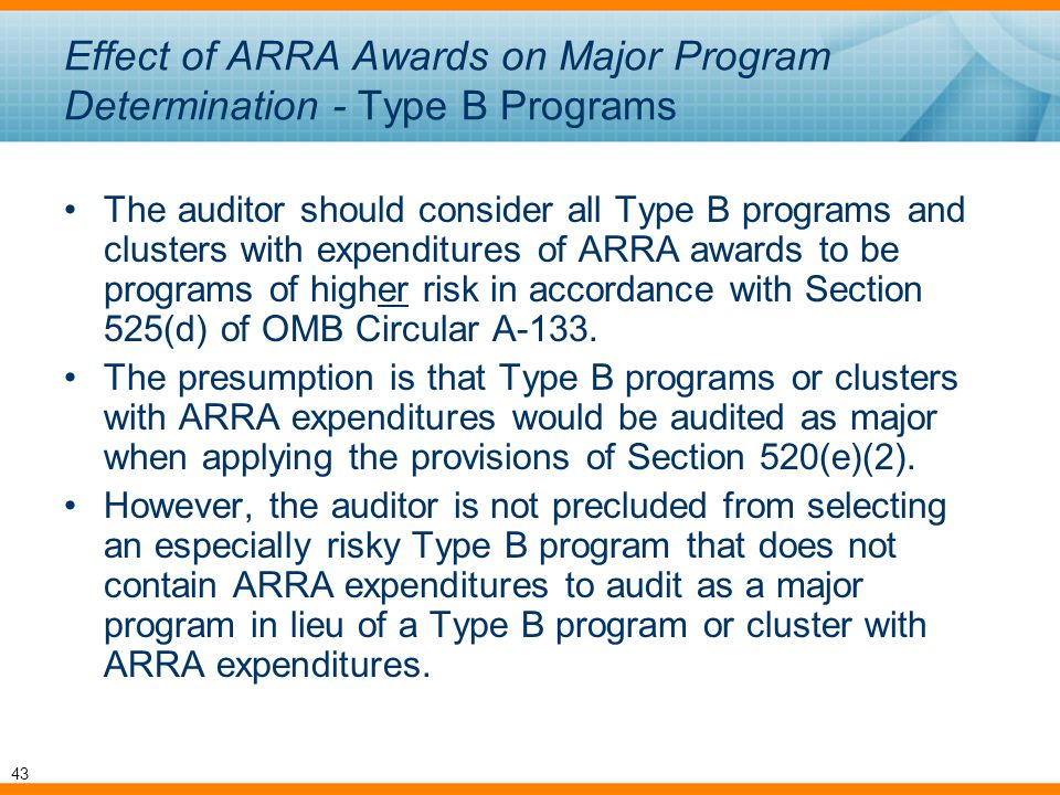 Effect of ARRA Awards on Major Program Determination - Type B Programs The auditor should consider all Type B programs and clusters with expenditures of ARRA awards to be programs of higher risk in accordance with Section 525(d) of OMB Circular A-133.