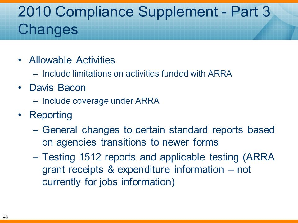 Allowable Activities –Include limitations on activities funded with ARRA Davis Bacon –Include coverage under ARRA Reporting –General changes to certain standard reports based on agencies transitions to newer forms –Testing 1512 reports and applicable testing (ARRA grant receipts & expenditure information – not currently for jobs information) 2010 Compliance Supplement - Part 3 Changes 46
