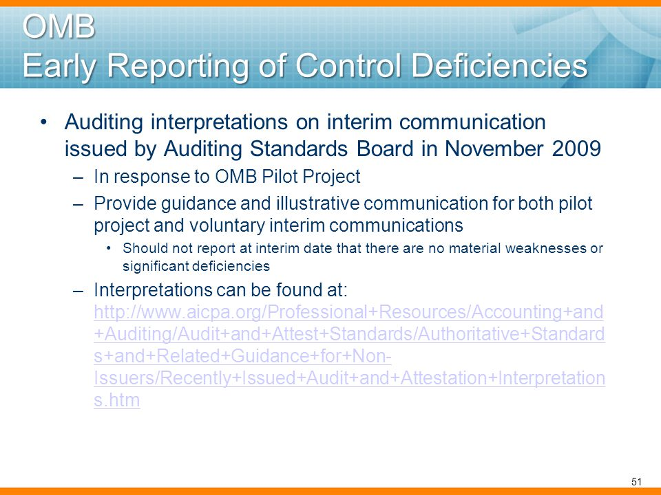 OMB Early Reporting of Control Deficiencies Auditing interpretations on interim communication issued by Auditing Standards Board in November 2009 –In response to OMB Pilot Project –Provide guidance and illustrative communication for both pilot project and voluntary interim communications Should not report at interim date that there are no material weaknesses or significant deficiencies –Interpretations can be found at: http://www.aicpa.org/Professional+Resources/Accounting+and +Auditing/Audit+and+Attest+Standards/Authoritative+Standard s+and+Related+Guidance+for+Non- Issuers/Recently+Issued+Audit+and+Attestation+Interpretation s.htm http://www.aicpa.org/Professional+Resources/Accounting+and +Auditing/Audit+and+Attest+Standards/Authoritative+Standard s+and+Related+Guidance+for+Non- Issuers/Recently+Issued+Audit+and+Attestation+Interpretation s.htm 51