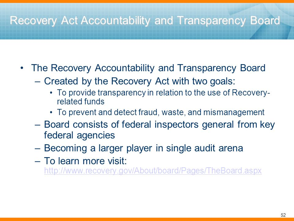 Recovery Act Accountability and Transparency Board The Recovery Accountability and Transparency Board –Created by the Recovery Act with two goals: To provide transparency in relation to the use of Recovery- related funds To prevent and detect fraud, waste, and mismanagement –Board consists of federal inspectors general from key federal agencies –Becoming a larger player in single audit arena –To learn more visit: http://www.recovery.gov/About/board/Pages/TheBoard.aspx http://www.recovery.gov/About/board/Pages/TheBoard.aspx 52