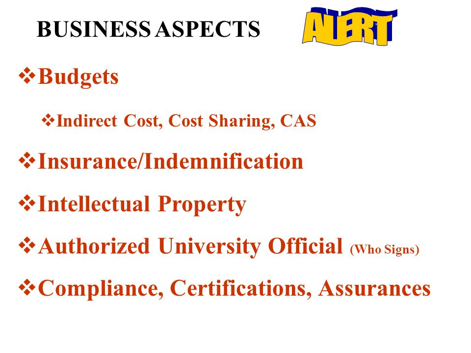 BUSINESS ASPECTS  Budgets  Indirect Cost, Cost Sharing, CAS  Insurance/Indemnification  Intellectual Property  Authorized University Official (Who Signs)  Compliance, Certifications, Assurances