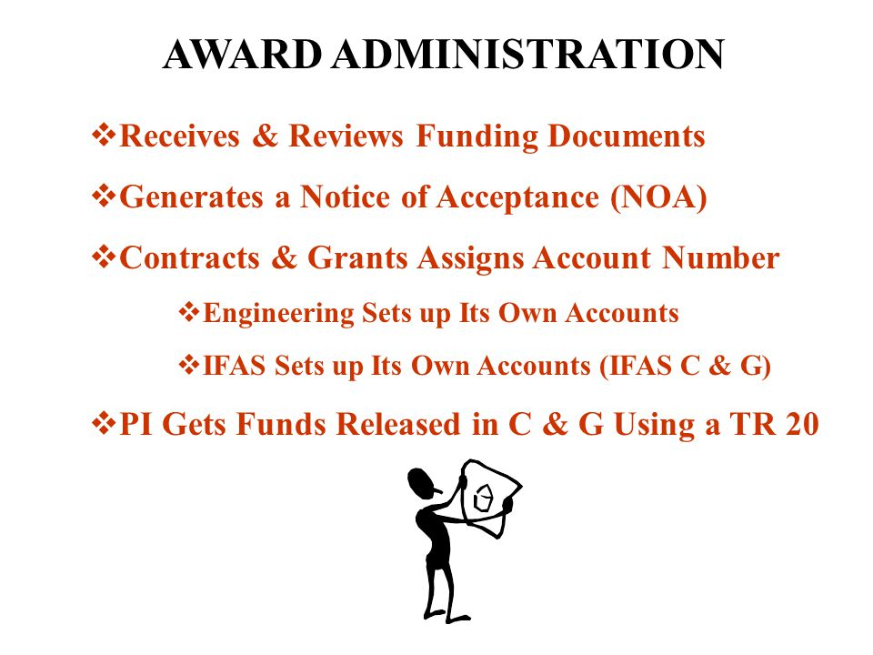 AWARD ADMINISTRATION  Receives & Reviews Funding Documents  Generates a Notice of Acceptance (NOA)  Contracts & Grants Assigns Account Number  Engineering Sets up Its Own Accounts  IFAS Sets up Its Own Accounts (IFAS C & G)  PI Gets Funds Released in C & G Using a TR 20