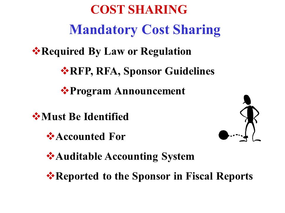 COST SHARING Mandatory Cost Sharing  Required By Law or Regulation  RFP, RFA, Sponsor Guidelines  Program Announcement  Must Be Identified  Accounted For  Auditable Accounting System  Reported to the Sponsor in Fiscal Reports