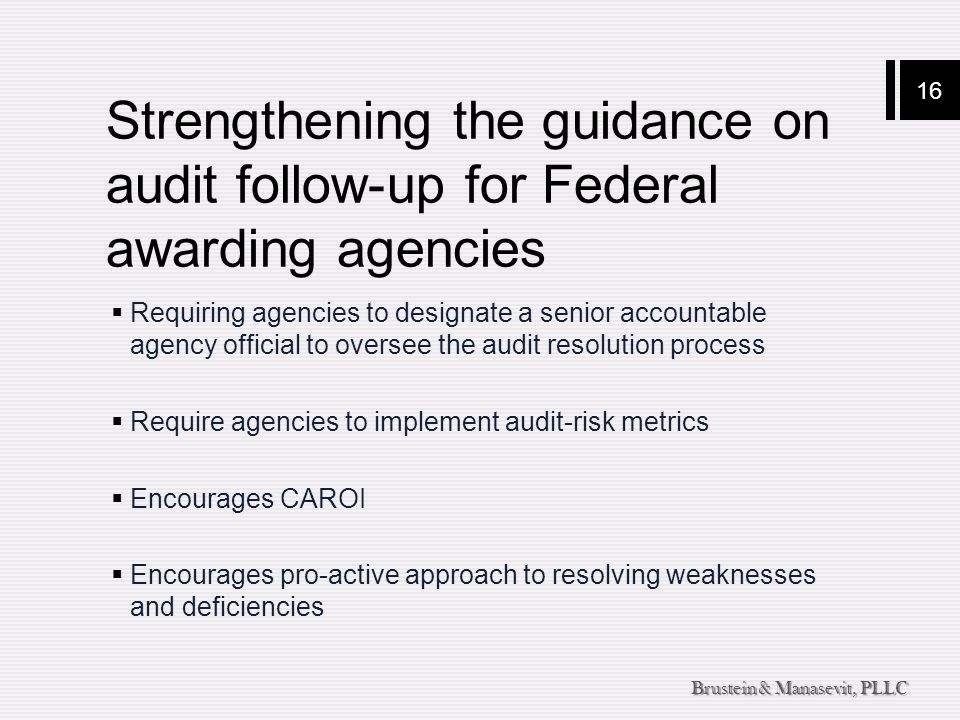 16 Brustein & Manasevit, PLLC Strengthening the guidance on audit follow-up for Federal awarding agencies  Requiring agencies to designate a senior a