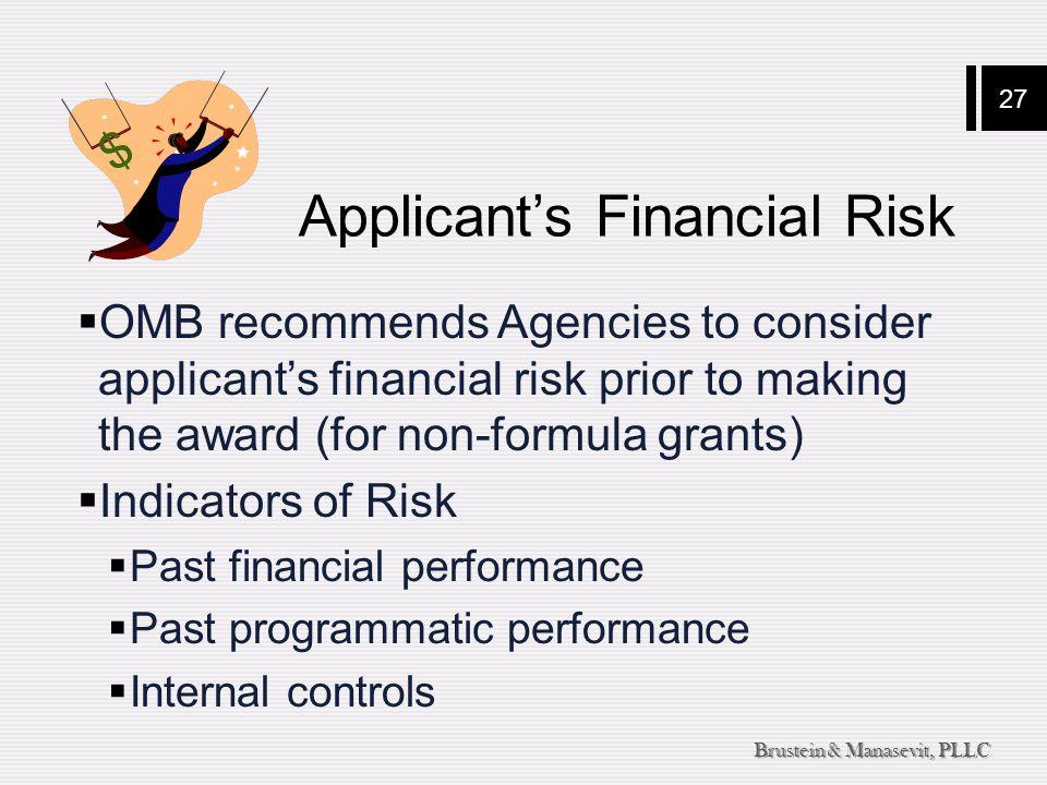 27 Brustein & Manasevit, PLLC Applicant's Financial Risk  OMB recommends Agencies to consider applicant's financial risk prior to making the award (for non-formula grants)  Indicators of Risk  Past financial performance  Past programmatic performance  Internal controls