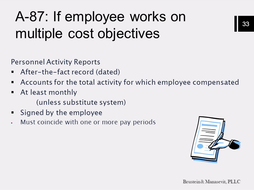 33 Brustein & Manasevit, PLLC A-87: If employee works on multiple cost objectives Personnel Activity Reports  After-the-fact record (dated)  Account