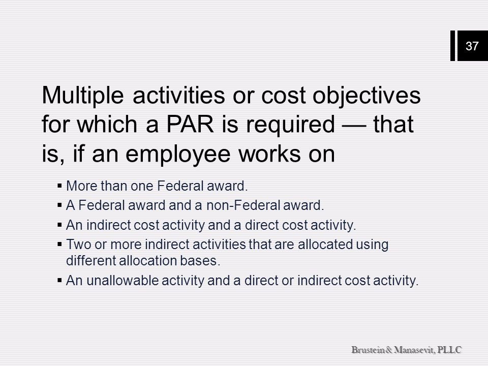 37 Brustein & Manasevit, PLLC Multiple activities or cost objectives for which a PAR is required — that is, if an employee works on  More than one Fe