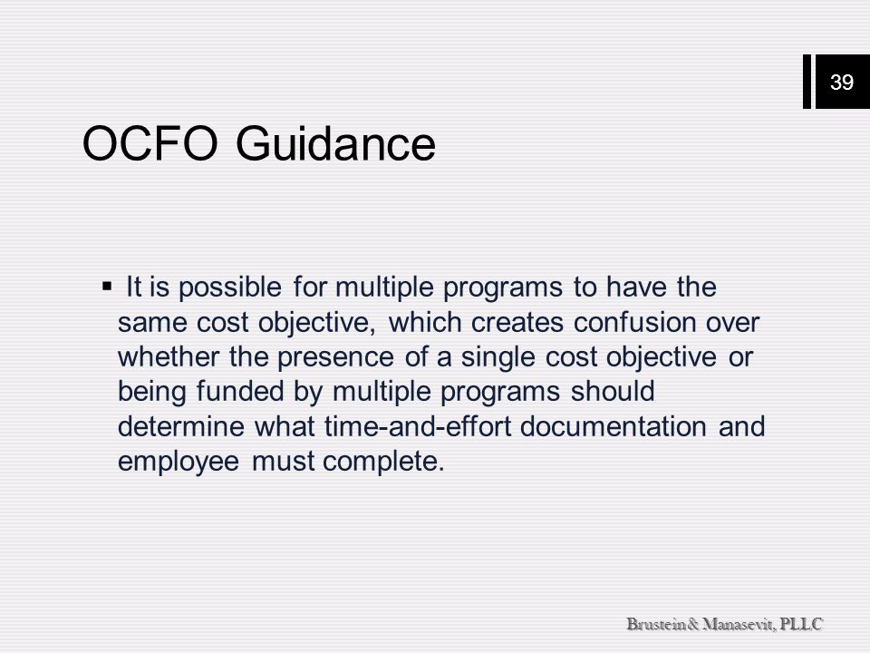 39 Brustein & Manasevit, PLLC OCFO Guidance  It is possible for multiple programs to have the same cost objective, which creates confusion over whether the presence of a single cost objective or being funded by multiple programs should determine what time-and-effort documentation and employee must complete.