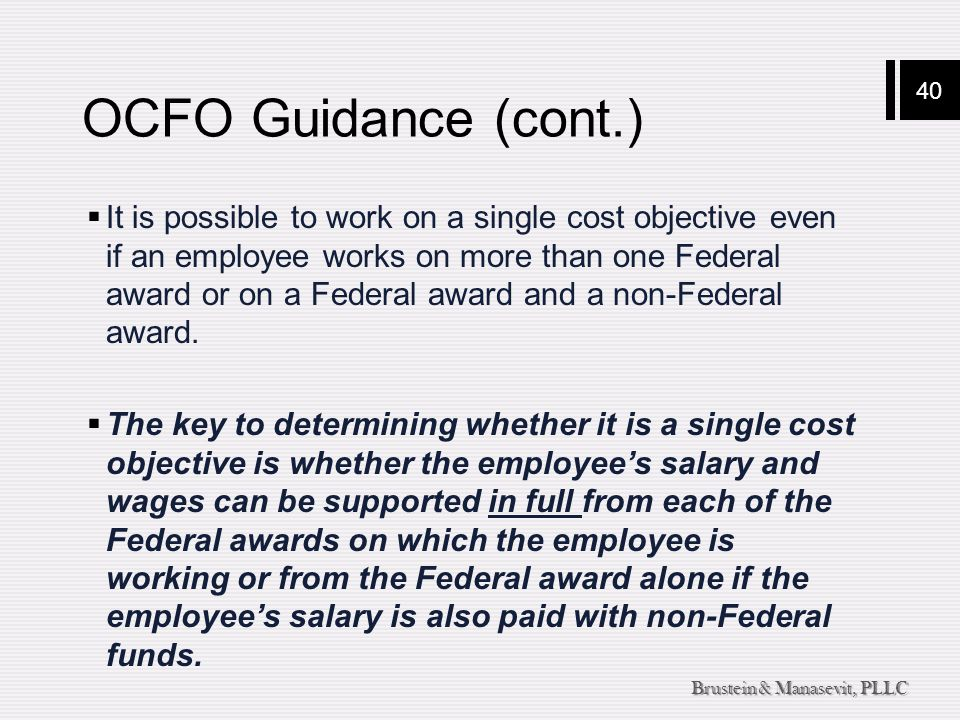 40 Brustein & Manasevit, PLLC OCFO Guidance (cont.)  It is possible to work on a single cost objective even if an employee works on more than one Fed