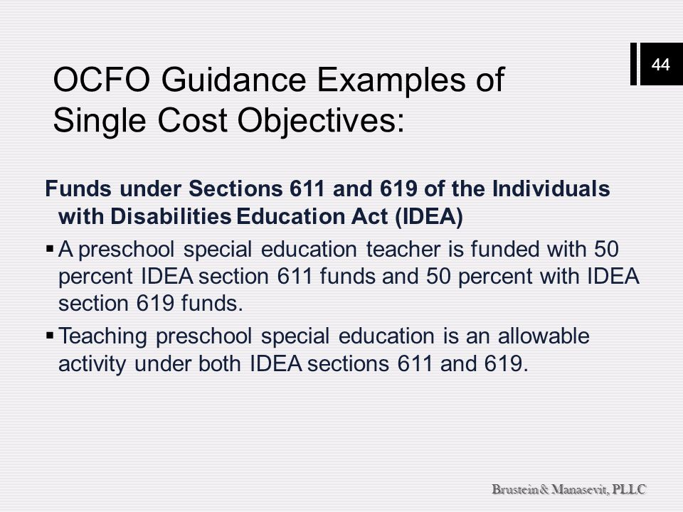 44 Brustein & Manasevit, PLLC OCFO Guidance Examples of Single Cost Objectives: Funds under Sections 611 and 619 of the Individuals with Disabilities Education Act (IDEA)  A preschool special education teacher is funded with 50 percent IDEA section 611 funds and 50 percent with IDEA section 619 funds.