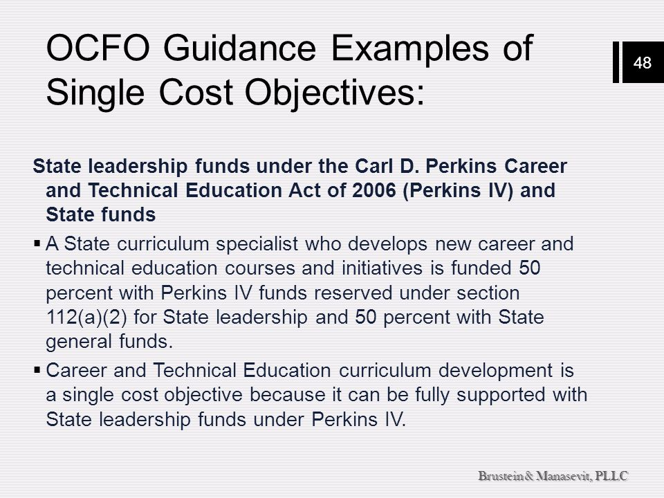 48 Brustein & Manasevit, PLLC OCFO Guidance Examples of Single Cost Objectives: State leadership funds under the Carl D. Perkins Career and Technical