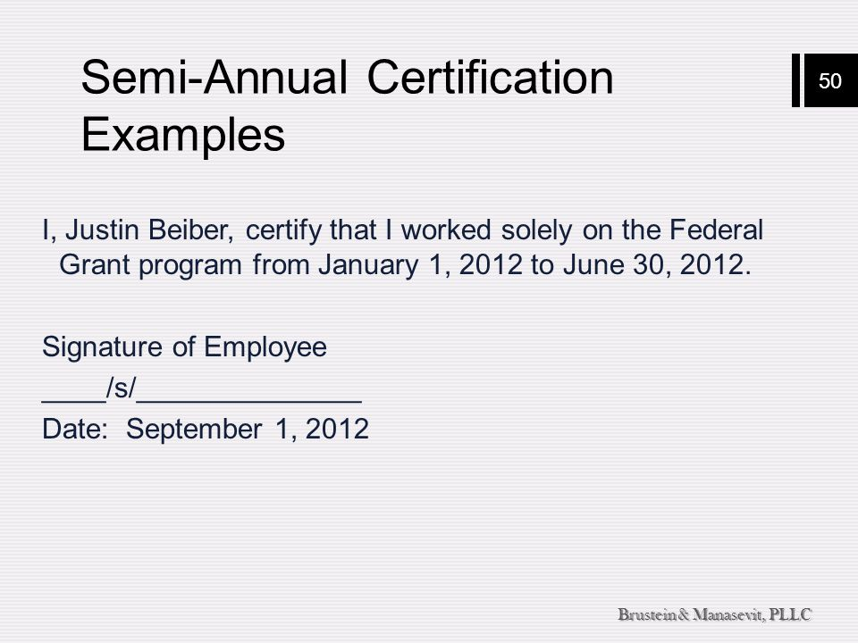 50 Brustein & Manasevit, PLLC Semi-Annual Certification Examples I, Justin Beiber, certify that I worked solely on the Federal Grant program from Janu