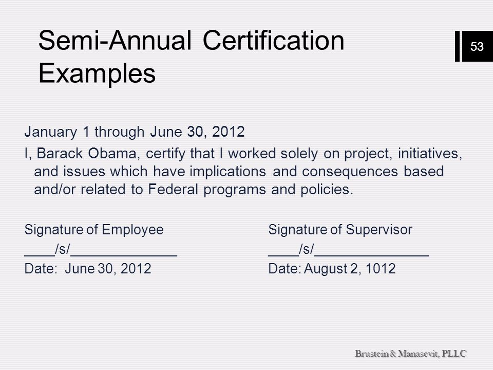 53 Brustein & Manasevit, PLLC Semi-Annual Certification Examples January 1 through June 30, 2012 I, Barack Obama, certify that I worked solely on project, initiatives, and issues which have implications and consequences based and/or related to Federal programs and policies.