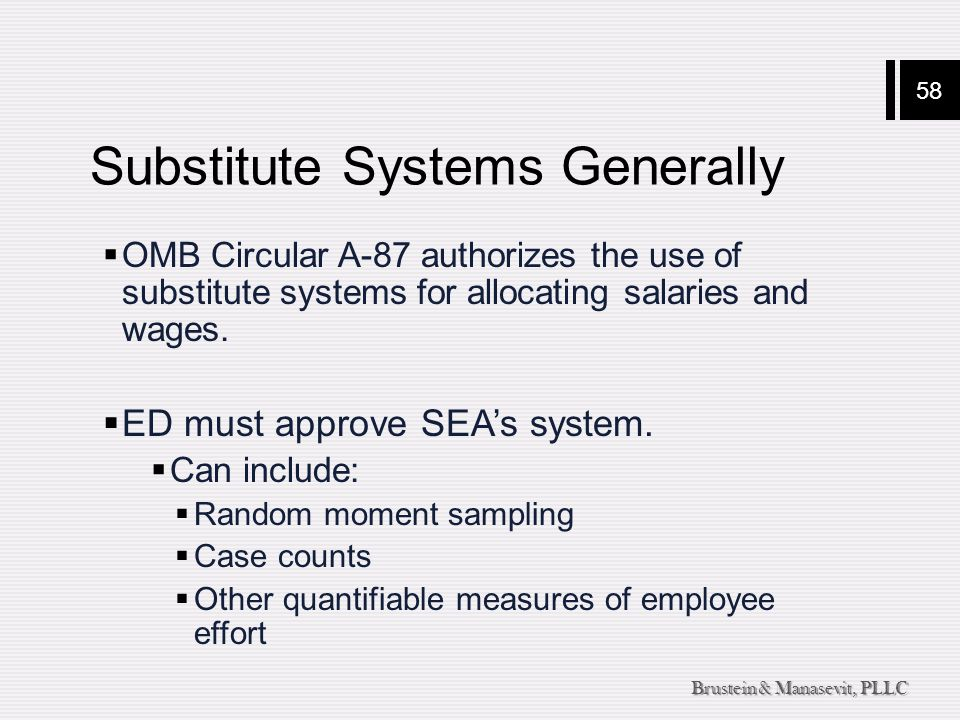 58 Brustein & Manasevit, PLLC Substitute Systems Generally  OMB Circular A-87 authorizes the use of substitute systems for allocating salaries and wa