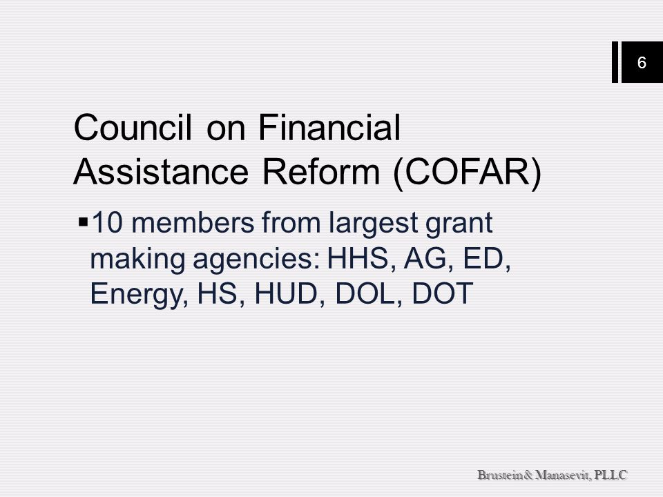 6 Brustein & Manasevit, PLLC Council on Financial Assistance Reform (COFAR)  10 members from largest grant making agencies: HHS, AG, ED, Energy, HS,