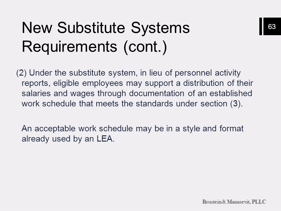 63 Brustein & Manasevit, PLLC New Substitute Systems Requirements (cont.) (2) Under the substitute system, in lieu of personnel activity reports, elig
