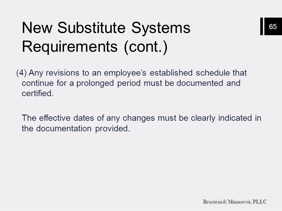 65 Brustein & Manasevit, PLLC New Substitute Systems Requirements (cont.) (4) Any revisions to an employee's established schedule that continue for a prolonged period must be documented and certified.