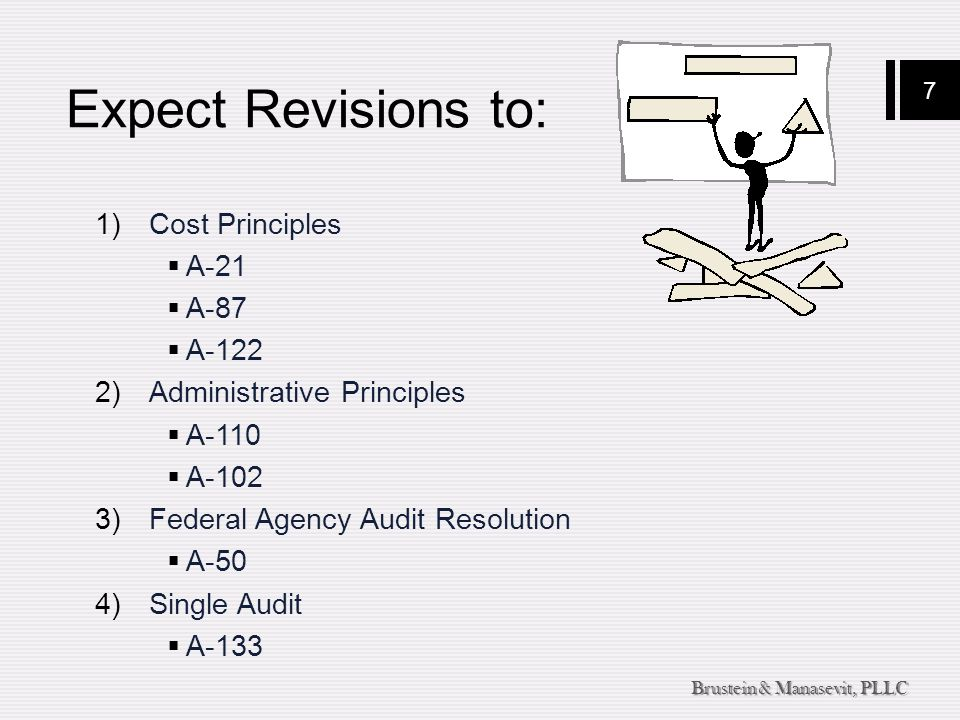 7 Brustein & Manasevit, PLLC Expect Revisions to: 1)Cost Principles  A-21  A-87  A-122 2)Administrative Principles  A-110  A-102 3)Federal Agency