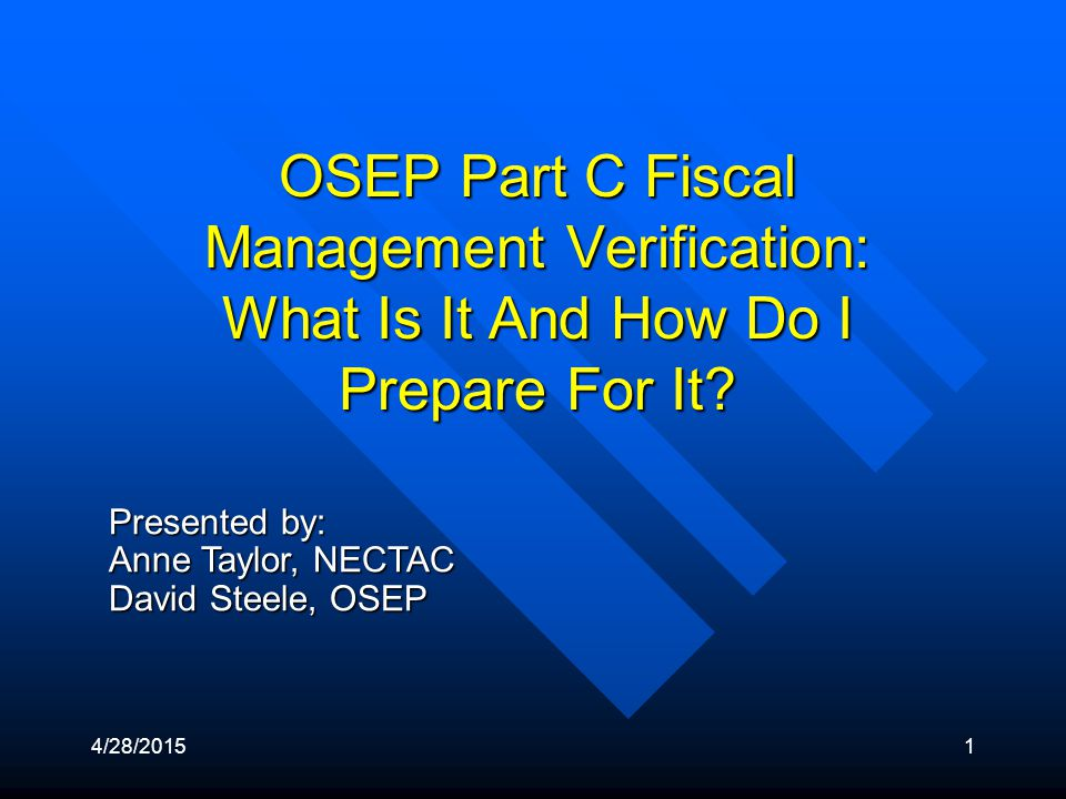 4/28/20151 Presented by: Anne Taylor, NECTAC David Steele, OSEP OSEP Part C Fiscal Management Verification: What Is It And How Do I Prepare For It