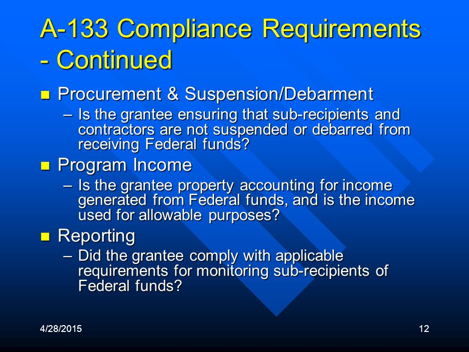 4/28/201512 A-133 Compliance Requirements - Continued Procurement & Suspension/Debarment Procurement & Suspension/Debarment –Is the grantee ensuring that sub-recipients and contractors are not suspended or debarred from receiving Federal funds.