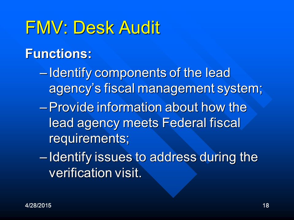 4/28/201518 FMV: Desk Audit Functions: –Identify components of the lead agency's fiscal management system; –Provide information about how the lead agency meets Federal fiscal requirements; –Identify issues to address during the verification visit.