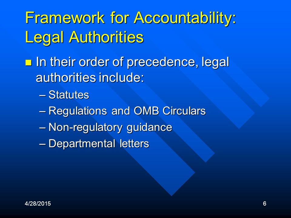 4/28/20156 Framework for Accountability: Legal Authorities In their order of precedence, legal authorities include: In their order of precedence, legal authorities include: –Statutes –Regulations and OMB Circulars –Non-regulatory guidance –Departmental letters