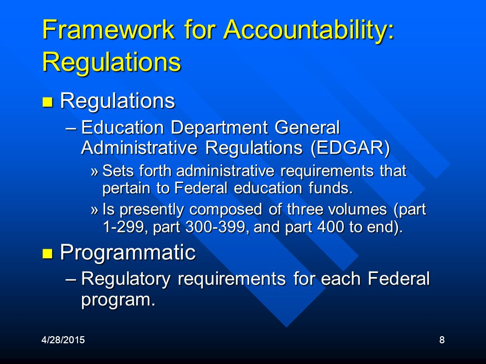 4/28/20158 Framework for Accountability: Regulations Regulations Regulations –Education Department General Administrative Regulations (EDGAR) »Sets forth administrative requirements that pertain to Federal education funds.