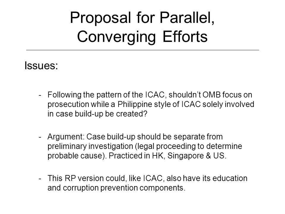 Proposal for Parallel, Converging Efforts Issues: -Following the pattern of the ICAC, shouldn't OMB focus on prosecution while a Philippine style of I
