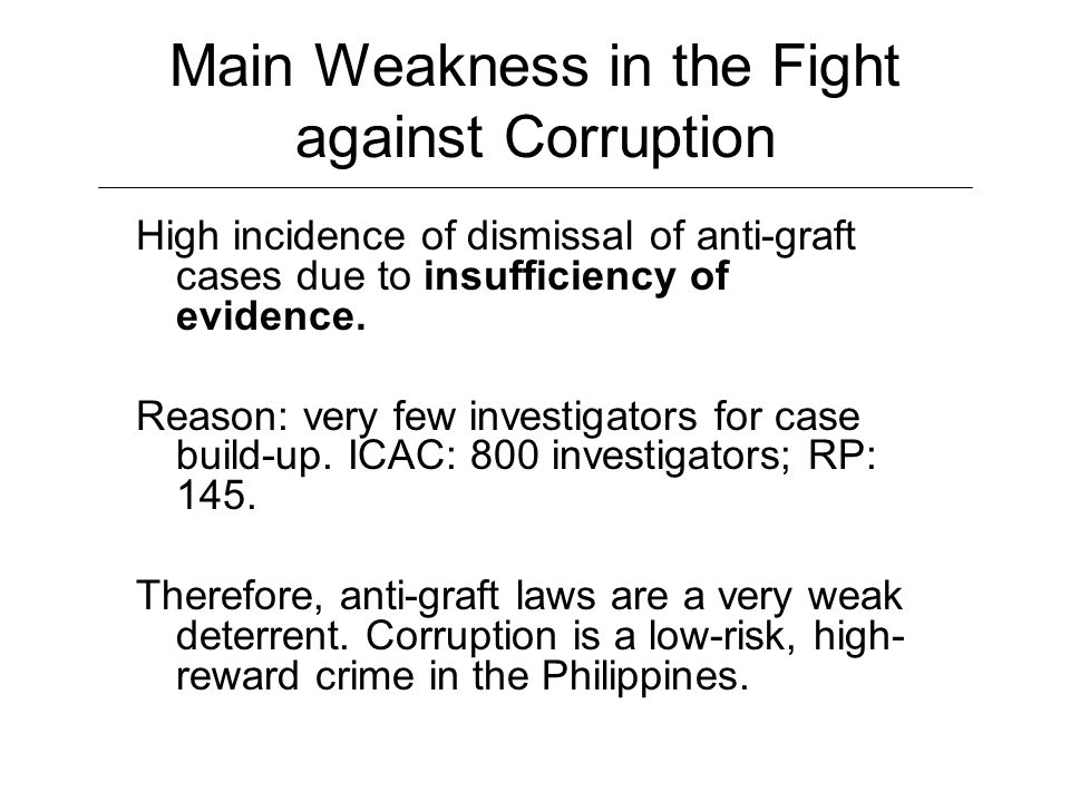 Main Weakness in the Fight against Corruption High incidence of dismissal of anti-graft cases due to insufficiency of evidence.