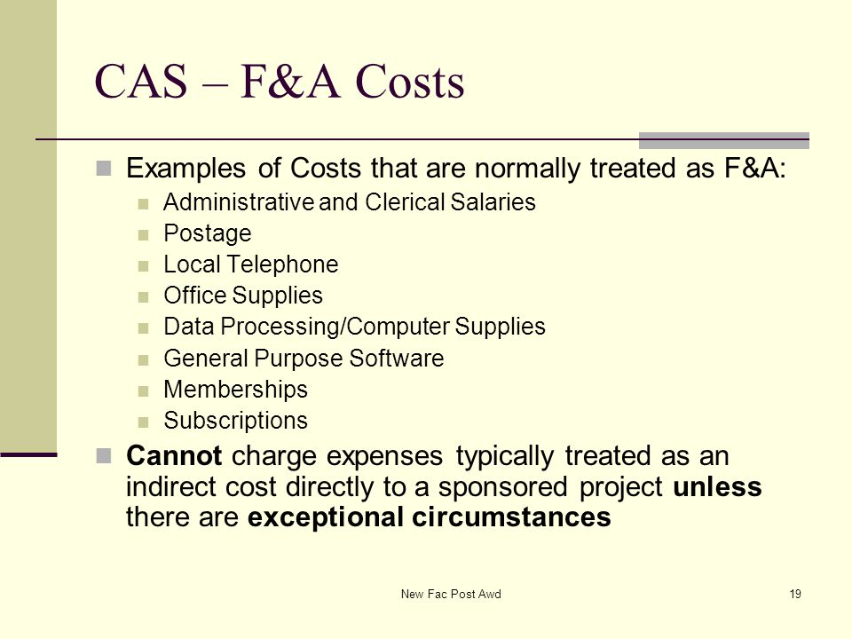 CAS – F&A Costs Examples of Costs that are normally treated as F&A: Administrative and Clerical Salaries Postage Local Telephone Office Supplies Data