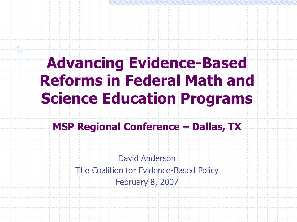 Advancing Evidence-Based Reforms in Federal Math and Science Education Programs MSP Regional Conference – Dallas, TX David Anderson The Coalition for Evidence-Based Policy February 8, 2007