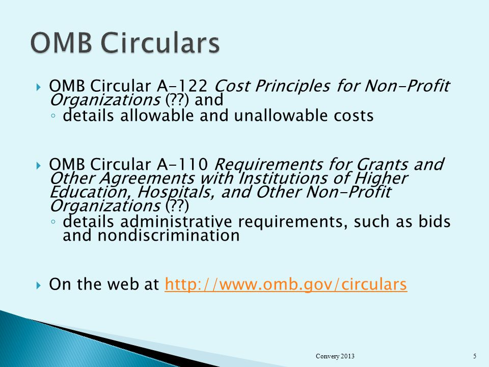  OMB Circular A-122 Cost Principles for Non-Profit Organizations ( ) and ◦ details allowable and unallowable costs  OMB Circular A-110 Requirements for Grants and Other Agreements with Institutions of Higher Education, Hospitals, and Other Non-Profit Organizations ( ) ◦ details administrative requirements, such as bids and nondiscrimination  On the web at   Convery 20135