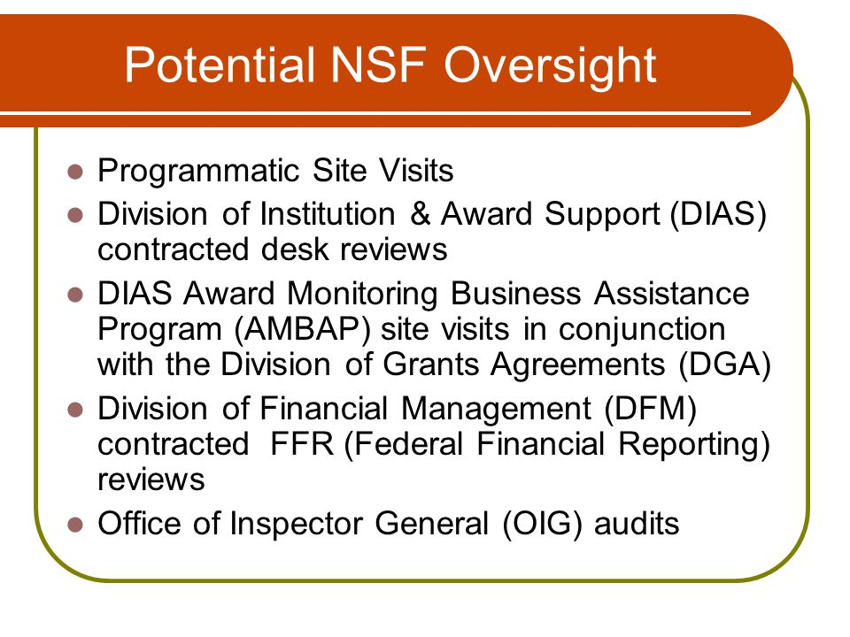 Potential NSF Oversight Programmatic Site Visits Division of Institution & Award Support (DIAS) contracted desk reviews DIAS Award Monitoring Business Assistance Program (AMBAP) site visits in conjunction with the Division of Grants Agreements (DGA) Division of Financial Management (DFM) contracted FFR (Federal Financial Reporting) reviews Office of Inspector General (OIG) audits