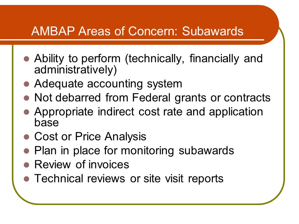 AMBAP Areas of Concern: Subawards Ability to perform (technically, financially and administratively) Adequate accounting system Not debarred from Federal grants or contracts Appropriate indirect cost rate and application base Cost or Price Analysis Plan in place for monitoring subawards Review of invoices Technical reviews or site visit reports
