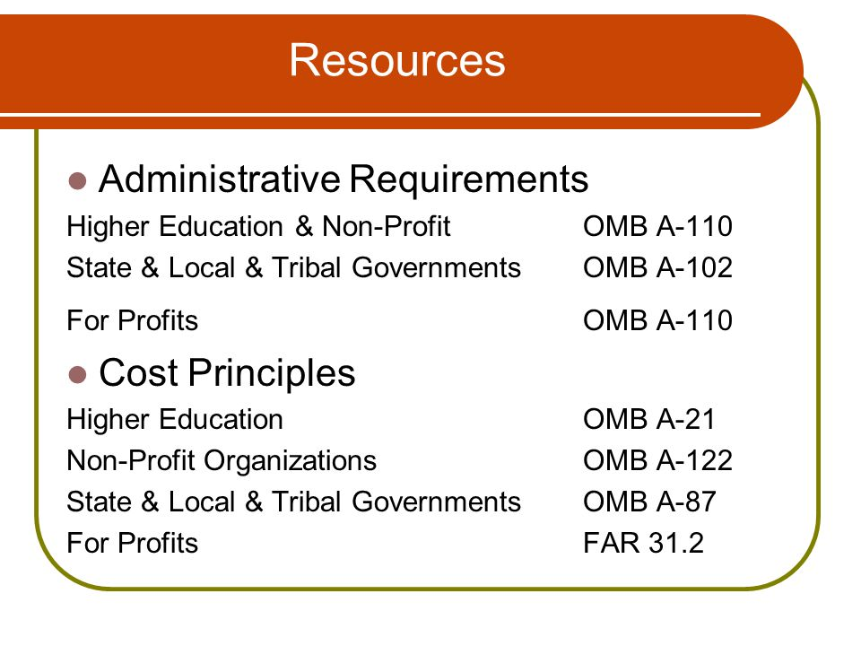 Resources Administrative Requirements Higher Education & Non-Profit OMB A-110 State & Local & Tribal Governments OMB A-102 For Profits OMB A-110 Cost Principles Higher EducationOMB A-21 Non-Profit Organizations OMB A-122 State & Local & Tribal GovernmentsOMB A-87 For ProfitsFAR 31.2