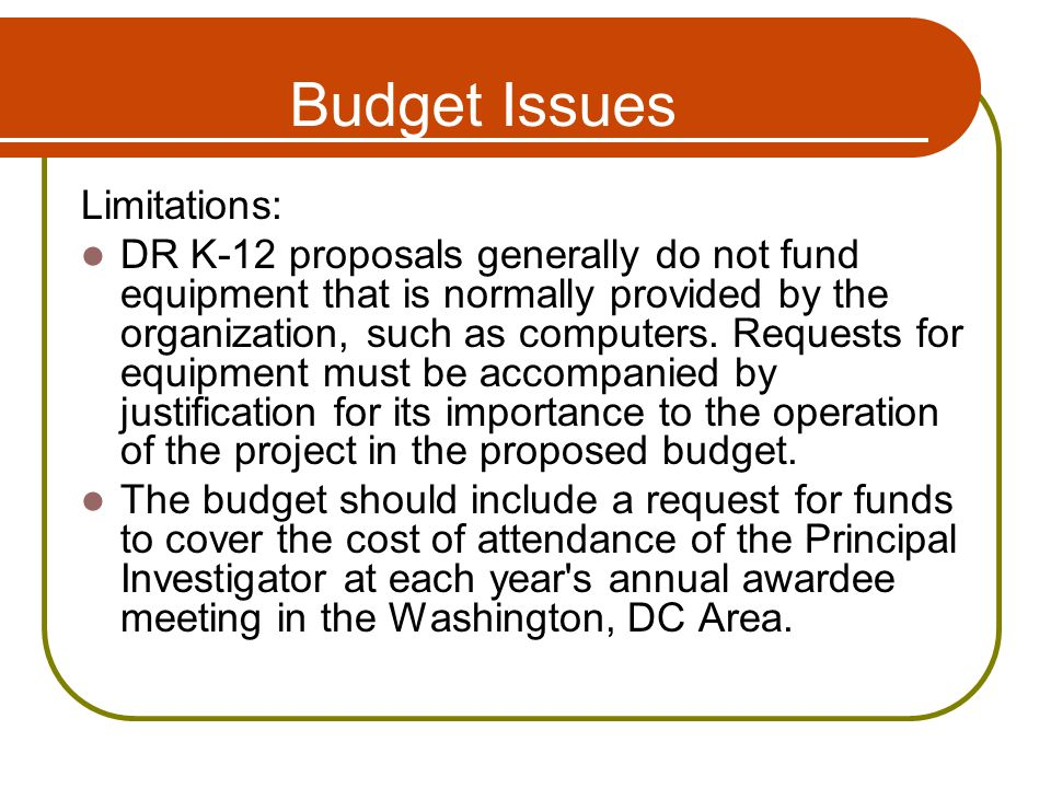 Budget Issues Limitations: DR K-12 proposals generally do not fund equipment that is normally provided by the organization, such as computers.