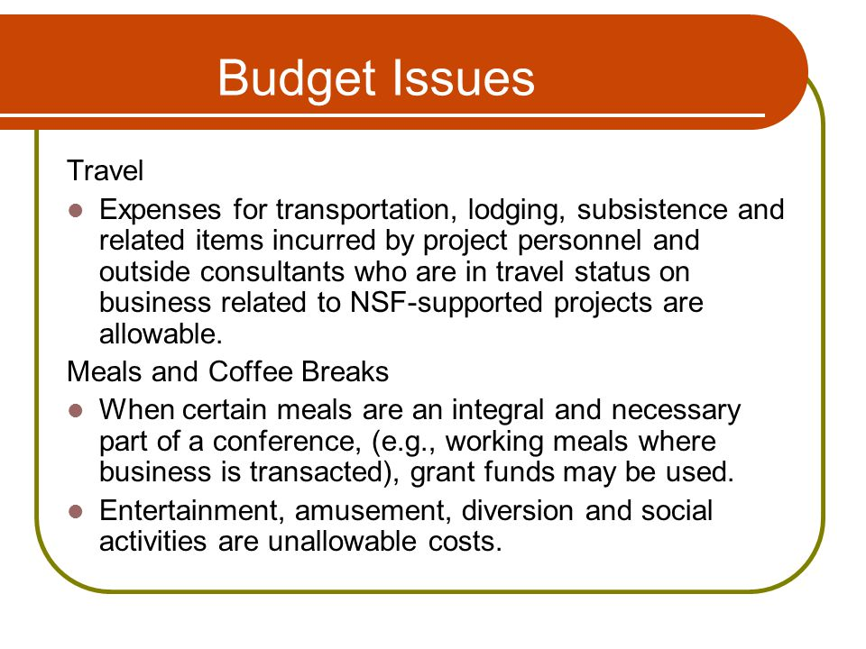 ` Budget Issues Travel Expenses for transportation, lodging, subsistence and related items incurred by project personnel and outside consultants who are in travel status on business related to NSF-supported projects are allowable.