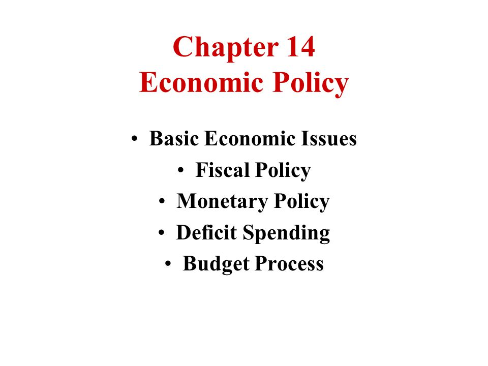 Chapter 14 Economic Policy Basic Economic Issues Fiscal Policy Monetary Policy Deficit Spending Budget Process