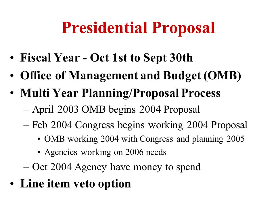 Presidential Proposal Fiscal Year - Oct 1st to Sept 30th Office of Management and Budget (OMB) Multi Year Planning/Proposal Process –April 2003 OMB begins 2004 Proposal –Feb 2004 Congress begins working 2004 Proposal OMB working 2004 with Congress and planning 2005 Agencies working on 2006 needs –Oct 2004 Agency have money to spend Line item veto option