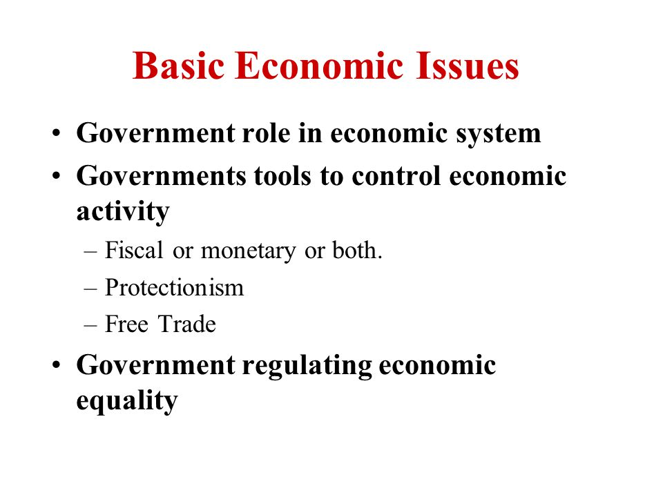 Basic Economic Issues Government role in economic system Governments tools to control economic activity –Fiscal or monetary or both.