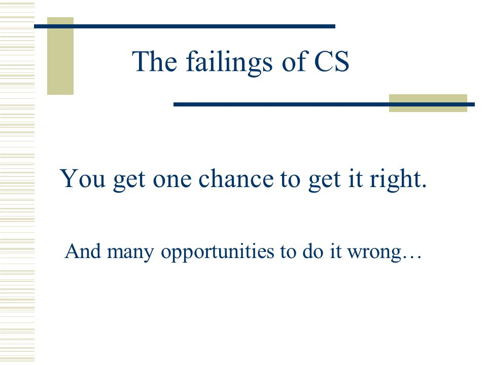 The failings of CS You get one chance to get it right. And many opportunities to do it wrong…