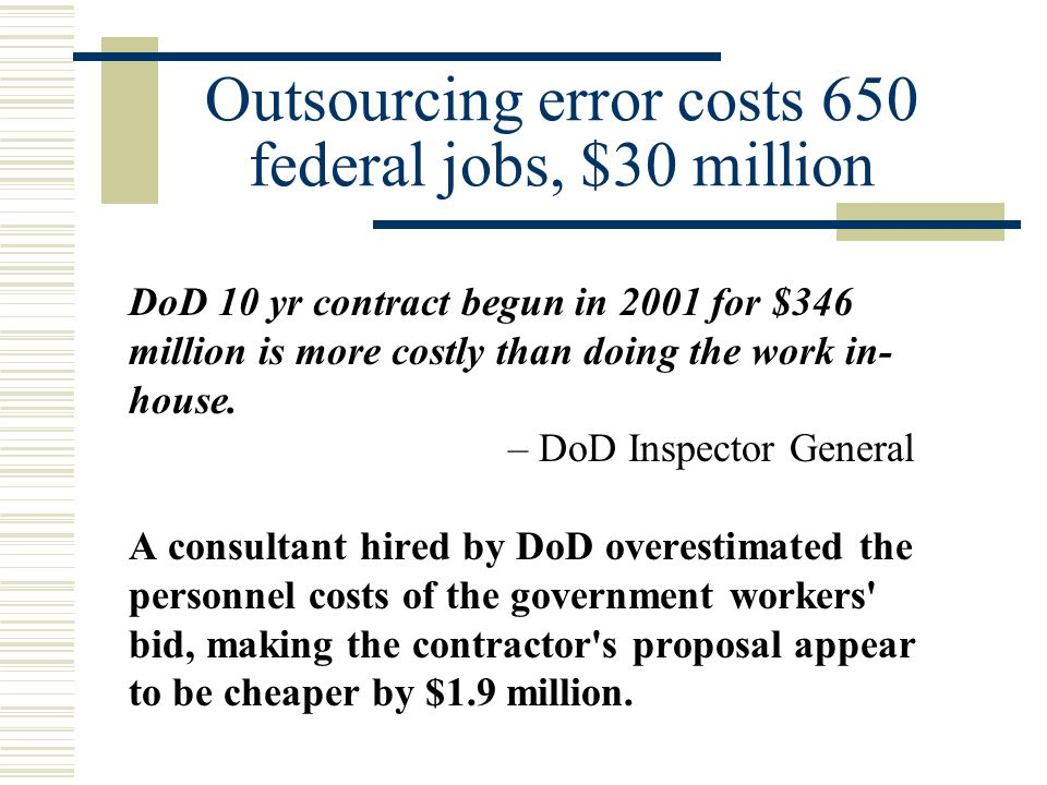 Outsourcing error costs 650 federal jobs, $30 million DoD 10 yr contract begun in 2001 for $346 million is more costly than doing the work in- house.