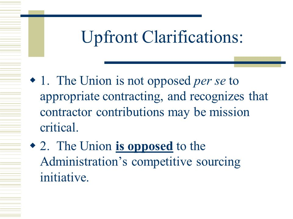 Upfront Clarifications:  1. The Union is not opposed per se to appropriate contracting, and recognizes that contractor contributions may be mission c