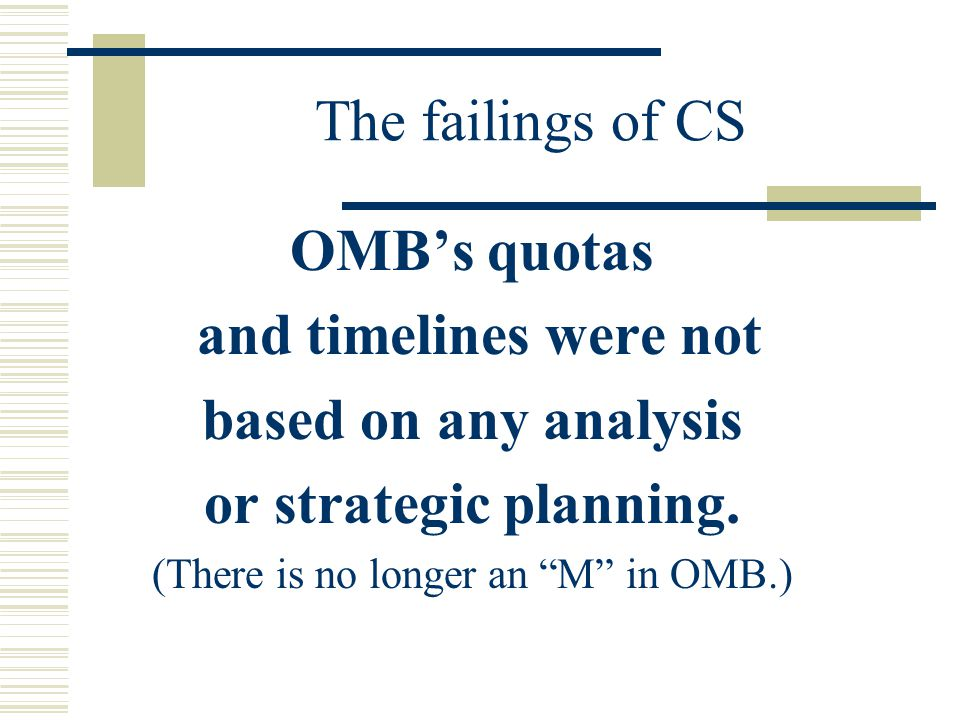 The failings of CS OMB's quotas and timelines were not based on any analysis or strategic planning.