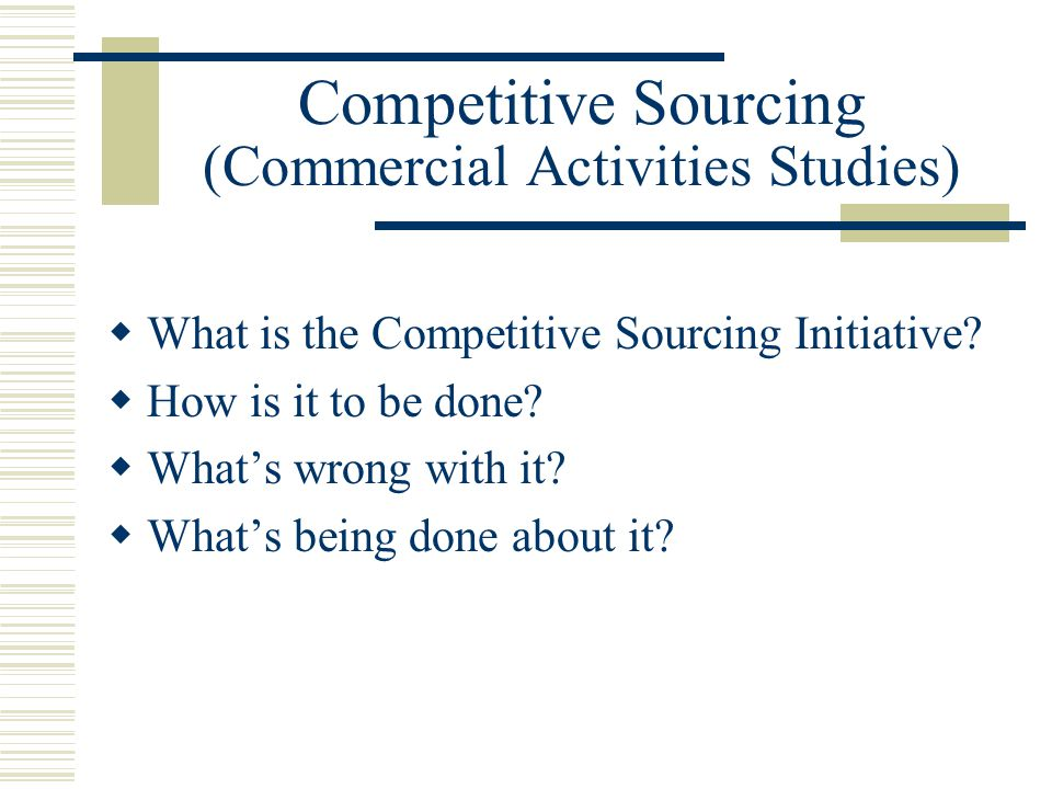 Competitive Sourcing (Commercial Activities Studies)  What is the Competitive Sourcing Initiative.