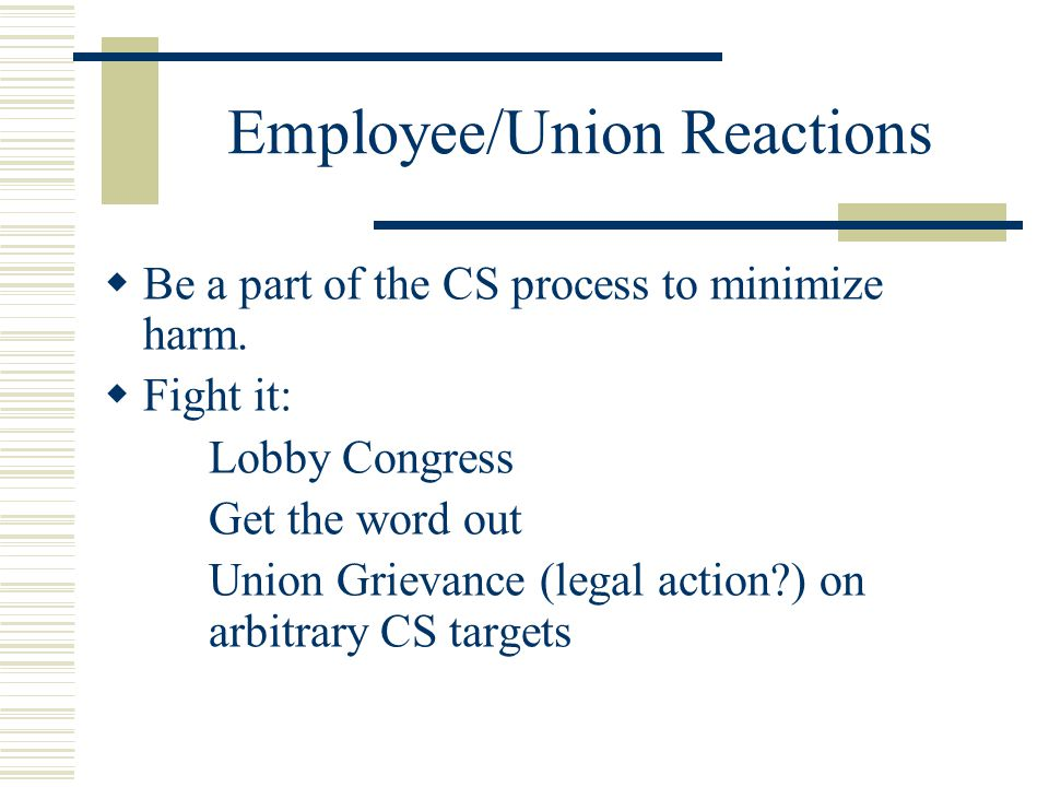 Employee/Union Reactions  Be a part of the CS process to minimize harm.