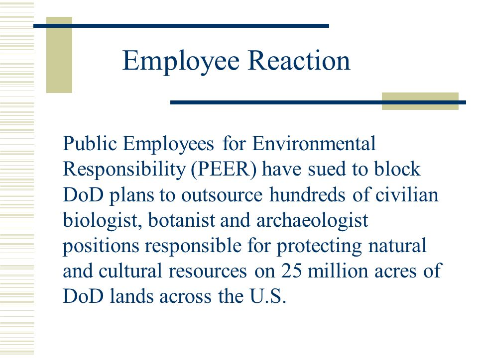 Employee Reaction Public Employees for Environmental Responsibility (PEER) have sued to block DoD plans to outsource hundreds of civilian biologist, botanist and archaeologist positions responsible for protecting natural and cultural resources on 25 million acres of DoD lands across the U.S.