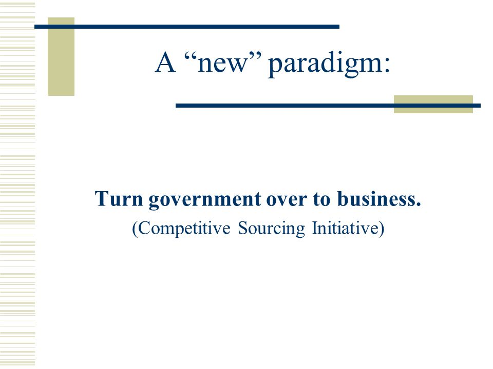 A new paradigm: Turn government over to business. (Competitive Sourcing Initiative)